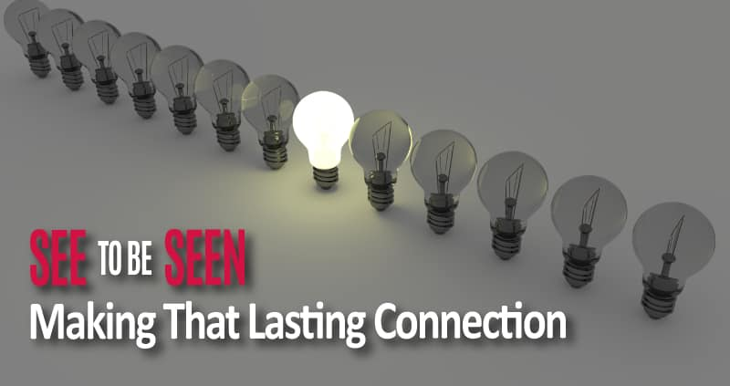 See and Be Seen: Making that Lasting Connection